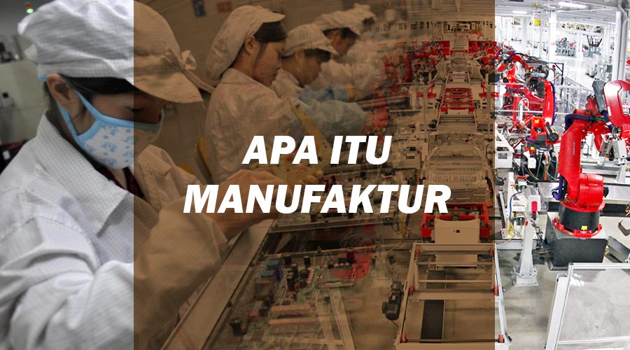 pengertian manufaktur - perusahaan manufaktur - logistik - definisi manufaktur - manufaktur